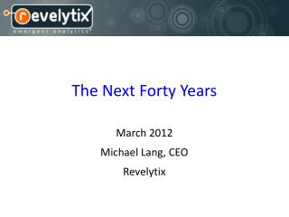 The Next Forty Years March 2012 Michael Lang, CEO Revelytix