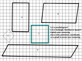 Is it a parallelogram? Is it a rectangle, rhombus or square? Explain your reasoning. Use a ruler, protractor, coordinat