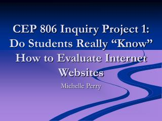 "CEP 806 Inquiry Project 1:  Do Students Really ""Know"" How to Evaluate Internet Websites"