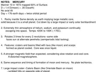 NOTES:    MERCURY Mariner 10 in 1973 mapped 60% of Surface. D = 1.4 D(moon) = .35 D(earth) No axial tilt Day = 176 eart