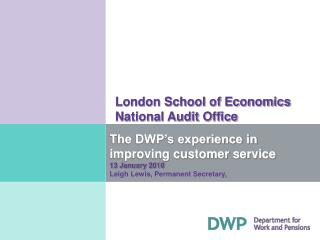 The DWP's experience in improving customer service 13 January 2010 Leigh Lewis, Permanent Secretary,
