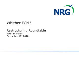 Whither FCM? Restructuring Roundtable Peter D. Fuller December 17, 2010
