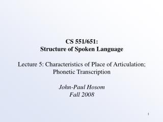 CS 551/651: Structure of Spoken Language Lecture 5: Characteristics of Place of Articulation; Phonetic Transcription Jo