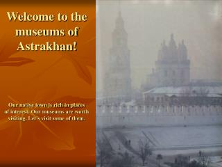 Welcome to the museums of Astrakhan! Our native town is rich in places of interest. Our museums are worth visiting. Let