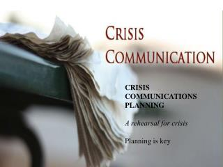 CRISIS  COMMUNICATIONS PLANNING A rehearsal for crisis Planning is key