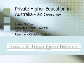 Private Higher Education in Australia - an  Overview Adrian McComb Executive Officer – COPHE Tony Heywood Registrar – C
