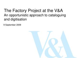 The Factory Project at the V&A An opportunistic approach to cataloguing and digitisation