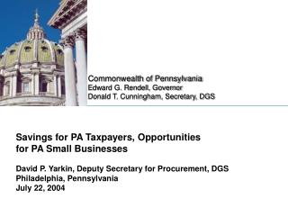 Savings for PA Taxpayers, Opportunities  for PA Small Businesses David P. Yarkin, Deputy Secretary for Procurement, DGS