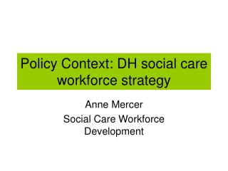 Policy Context: DH social care workforce strategy