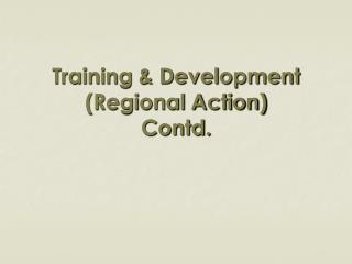 Training & Development (Regional Action) Contd.