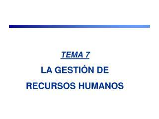 TEMA 7 LA GESTIÓN DE  RECURSOS HUMANOS