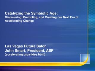 Catalyzing the Symbiotic Age: Discovering, Predicting, and Creating our Next Era of Accelerating Change Las Vegas Future