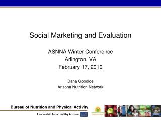Social Marketing and Evaluation ASNNA Winter Conference Arlington, VA February 17, 2010 Dana Goodloe Arizona Nutrition