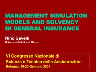MANAGEMENT SIMULATION MODELS AND SOLVENCY  IN GENERAL INSURANCE ___________________ Nino Savelli Universit  Cattolica di