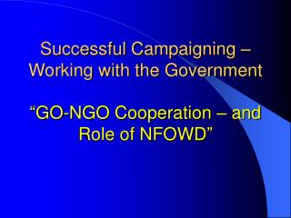 "Successful Campaigning – Working with the Government ""GO-NGO Cooperation – and Role of NFOWD"""
