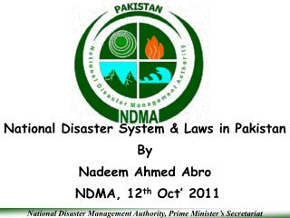 National Disaster System & Laws in Pakistan By Nadeem Ahmed Abro  NDMA, 12 th  Oct' 2011