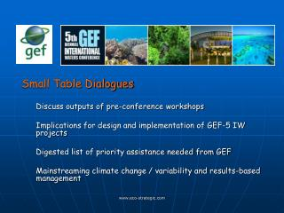 Small Table Dialogues Discuss outputs of pre-conference workshops Implications for design and implementation of GEF-5 I