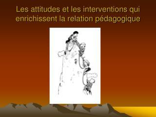 Les attitudes et les interventions qui enrichissent la relation p dagogique