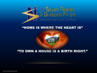 """HOME IS WHERE THE HEART IS"" ""TO OWN A HOUSE IS A BIRTH RIGHT."" This is for internal reference only"