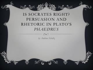 Is Socrates Right? Persuasion and Rhetoric in Plato�s  Phaedrus