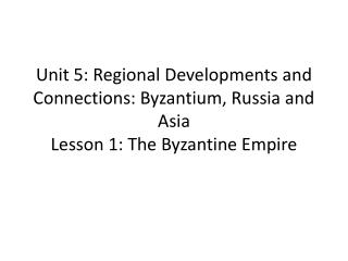 Unit 5: Regional Developments and Connections: Byzantium, Russia and Asia Lesson 1: The Byzantine Empire