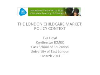 THE LONDON CHILDCARE MARKET: POLICY CONTEXT Eva Lloyd Co-director ICMEC Cass School of Education University of East Lon