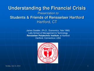 Understanding the Financial Crisis Presentation to Students & Friends of Rensselaer Hartford Hartford, CT