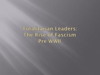 Totalitarian Leaders:  The Rise of Fascism Pre-WWII