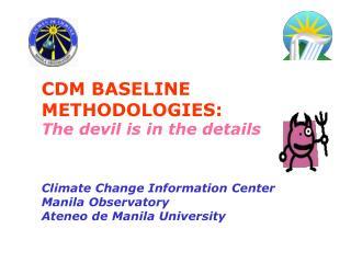CDM BASELINE METHODOLOGIES: The devil is in the details Climate Change Information Center Manila Observatory Ateneo de
