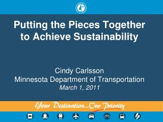 Putting the Pieces Together      to Achieve Sustainability  Cindy Carlsson Minnesota Department of Transportation March