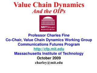 Professor Charles Fine Co-Chair, Value Chain Dynamics Working Group Communications Futures Program http://cfp.mit.edu M