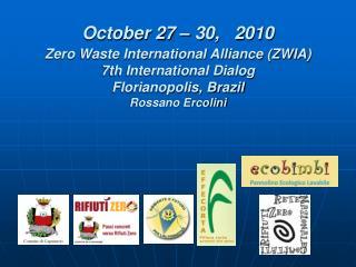 October 27 – 30,   2010 Zero Waste International Alliance (ZWIA) 7th International Dialog Florianopolis, Brazil Rossano