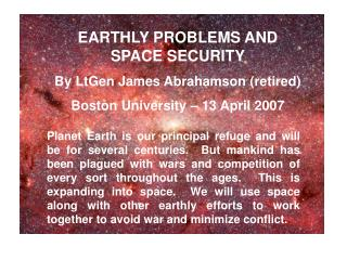 EARTHLY PROBLEMS AND SPACE SECURITY By LtGen James Abrahamson (retired) Boston University – 13 April 2007