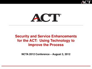 Security and Service Enhancements for the ACT:  Using Technology to Improve the Process NCTA 2012 Conference – August 3