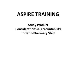 ASPIRE TRAINING Study Product  Considerations & Accountability for Non-Pharmacy Staff