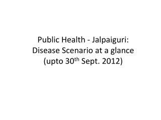 Public Health - Jalpaiguri: Disease Scenario at a glance ( upto  30 th  Sept. 2012)