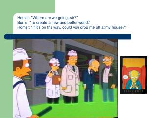 """Homer: """"Where are we going, sir?"""" Burns: """"To create a new and better world."""" Homer: """"If it's on the way, could you drop"""