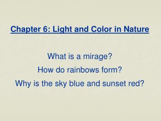 Chapter 6: Light and Color in Nature What is a mirage? How do rainbows form? Why is the sky blue and sunset red?