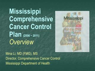 Mississippi  Comprehensive Cancer Control Plan  (2006 ~ 2011)  Overview Mina Li, MD (FMG), MS Director, Comprehensive C