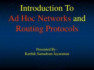 Introduction To         Ad Hoc Networks  and  Routing Protocols Presented By : Karthik Samudram Jayaraman