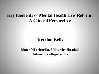 Key Elements of Mental Health Law Reform:  A Clinical Perspective Brendan Kelly Mater Misericordiae University Hospital
