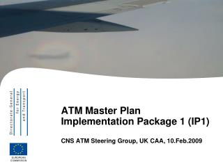 ATM Master Plan Implementation Package 1 (IP1) CNS ATM Steering Group, UK CAA, 10.Feb.2009