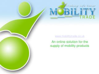 www.mobilitytrade.co.uk An online solution for the supply of mobility products