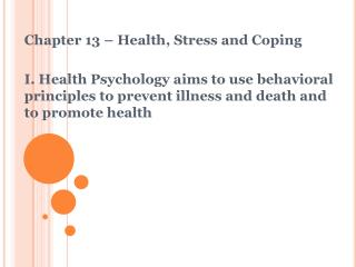 Chapter 13 – Health, Stress and Coping I. Health Psychology aims to use behavioral principles to prevent illness and de