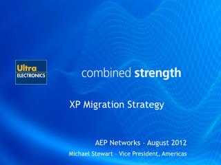 XP Migration Strategy AEP Networks  – August  2012 Michael Stewart – Vice President, Americas