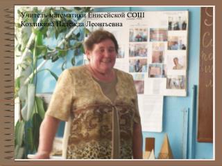 Учитель математики Енисейской СОШ Козликина Надежда Леонтьевна