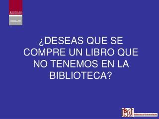¿DESEAS QUE SE COMPRE UN LIBRO QUE NO TENEMOS EN LA BIBLIOTECA?