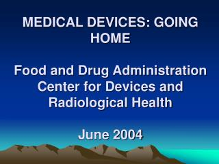 MEDICAL DEVICES: GOING HOME Food and Drug Administration Center for Devices and Radiological Health June 2004