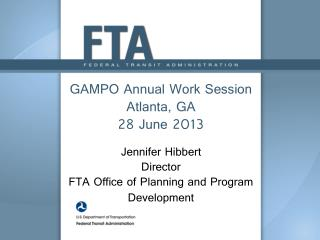 GAMPO Annual Work Session  Atlanta, GA 28 June 2013 Jennifer Hibbert Director FTA Office of Planning and Program Develo