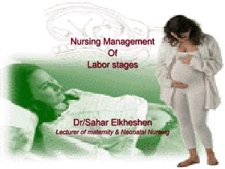 Nursing Management  Of  Labor stages Dr/Sahar Elkheshen Lecturer of maternity & Neonatal Nursing